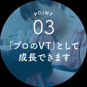 POINT03 「プロのVT」として成長できます